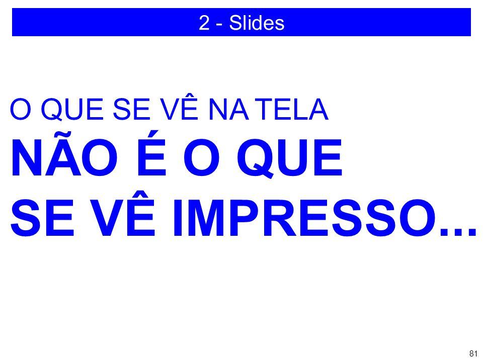 2 - Slides O QUE SE VÊ NA TELA NÃO É O QUE SE VÊ IMPRESSO...