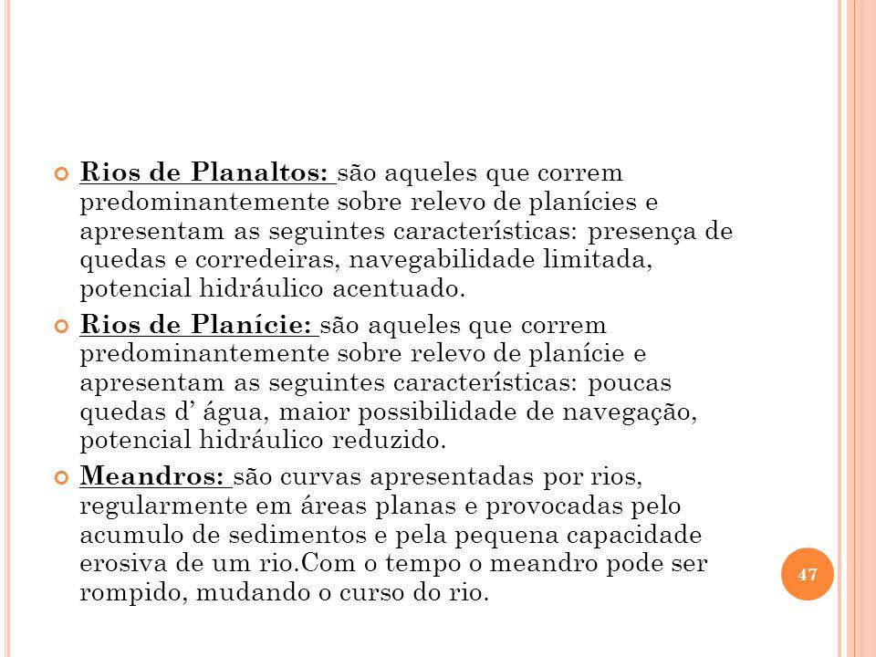 Rios de Planaltos: são aqueles que correm predominantemente sobre relevo de planícies e apresentam as seguintes características: presença de quedas e corredeiras, navegabilidade limitada, potencial hidráulico acentuado.