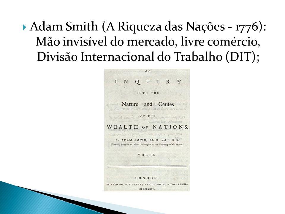 Adam Smith (A Riqueza das Nações - 1776): Mão invisível do mercado, livre comércio, Divisão Internacional do Trabalho (DIT);