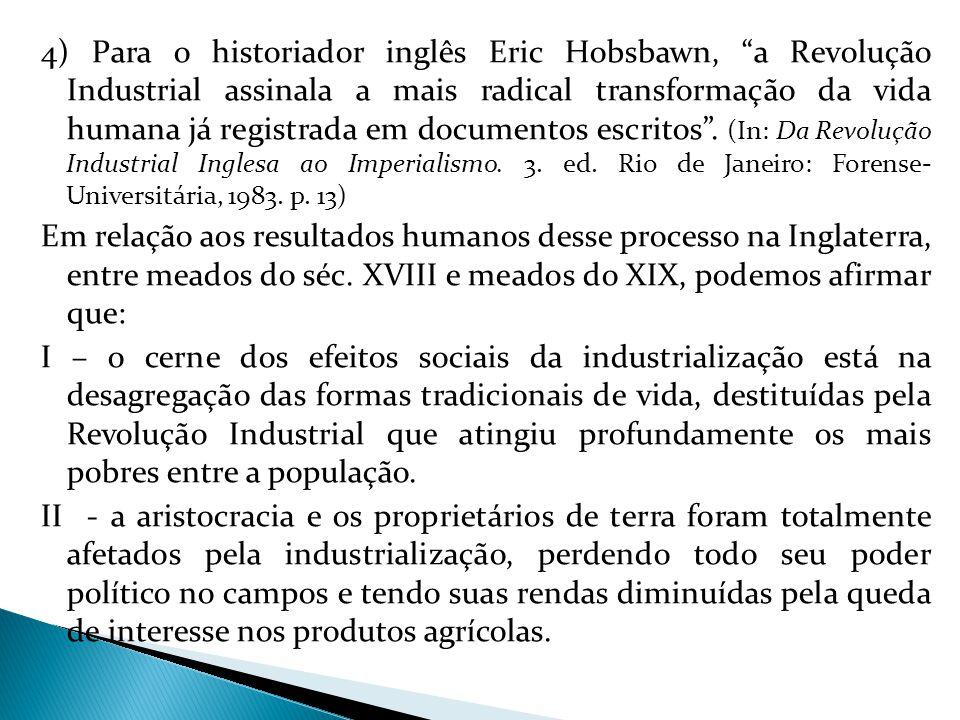 4) Para o historiador inglês Eric Hobsbawn, a Revolução Industrial assinala a mais radical transformação da vida humana já registrada em documentos escritos .