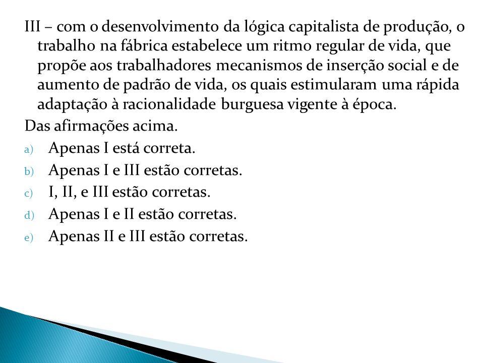 III – com o desenvolvimento da lógica capitalista de produção, o trabalho na fábrica estabelece um ritmo regular de vida, que propõe aos trabalhadores mecanismos de inserção social e de aumento de padrão de vida, os quais estimularam uma rápida adaptação à racionalidade burguesa vigente à época.