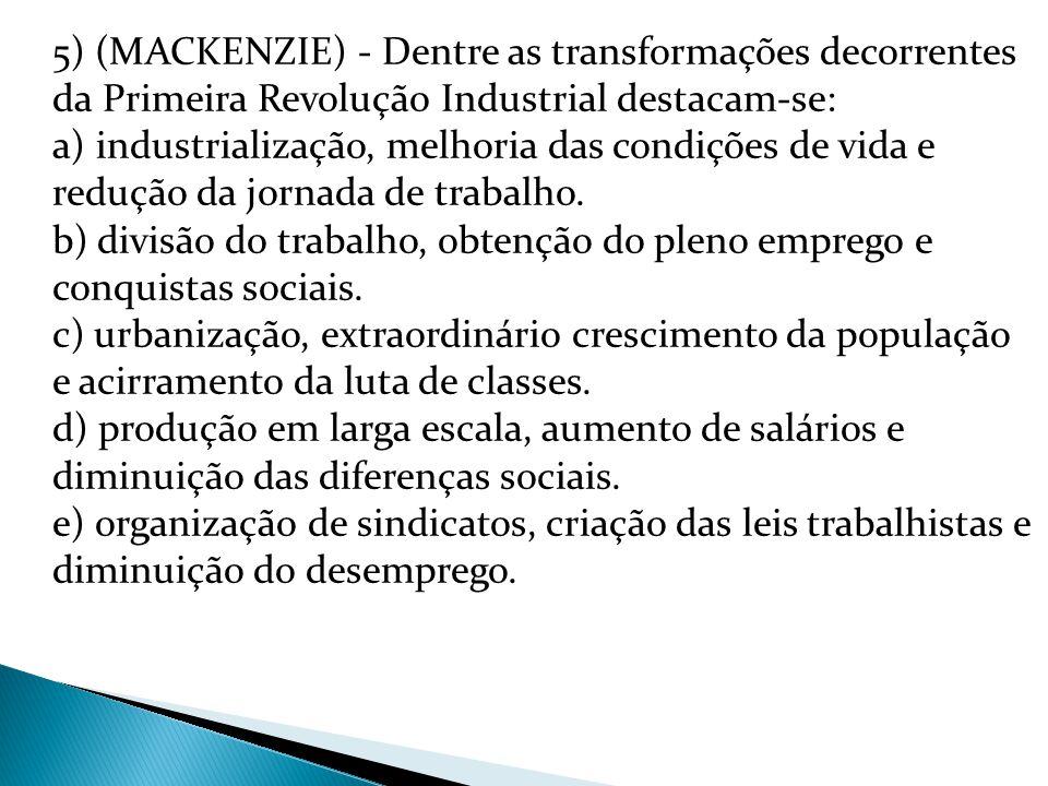 5) (MACKENZIE) - Dentre as transformações decorrentes da Primeira Revolução Industrial destacam-se: a) industrialização, melhoria das condições de vida e redução da jornada de trabalho.