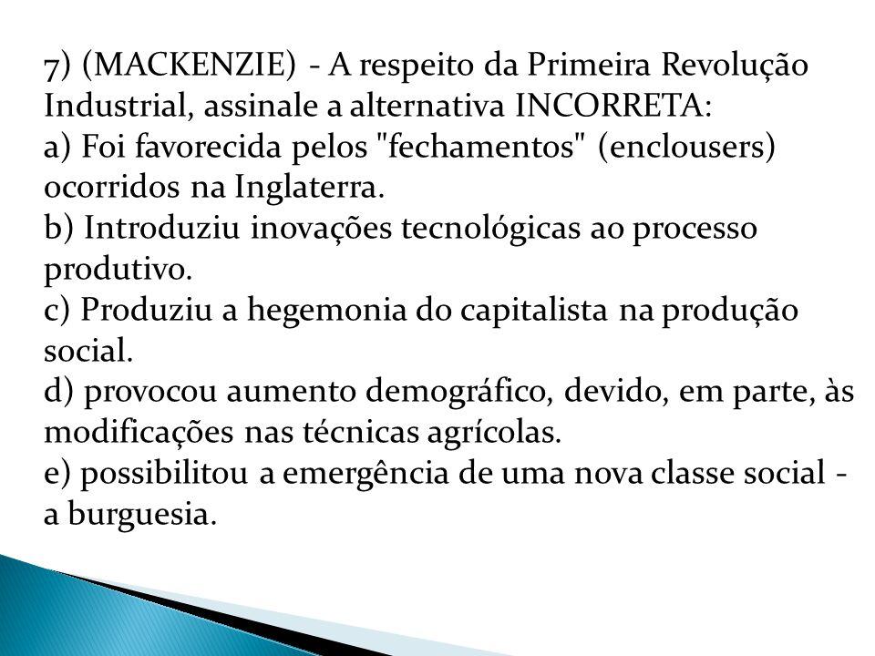 7) (MACKENZIE) - A respeito da Primeira Revolução Industrial, assinale a alternativa INCORRETA: a) Foi favorecida pelos fechamentos (enclousers) ocorridos na Inglaterra.