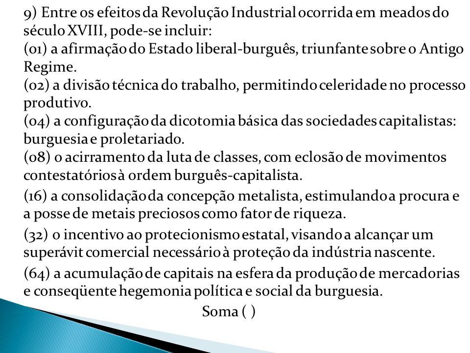 9) Entre os efeitos da Revolução Industrial ocorrida em meados do século XVIII, pode-se incluir: (01) a afirmação do Estado liberal-burguês, triunfante sobre o Antigo Regime. (02) a divisão técnica do trabalho, permitindo celeridade no processo produtivo. (04) a configuração da dicotomia básica das sociedades capitalistas: burguesia e proletariado. (08) o acirramento da luta de classes, com eclosão de movimentos contestatórios à ordem burguês-capitalista.