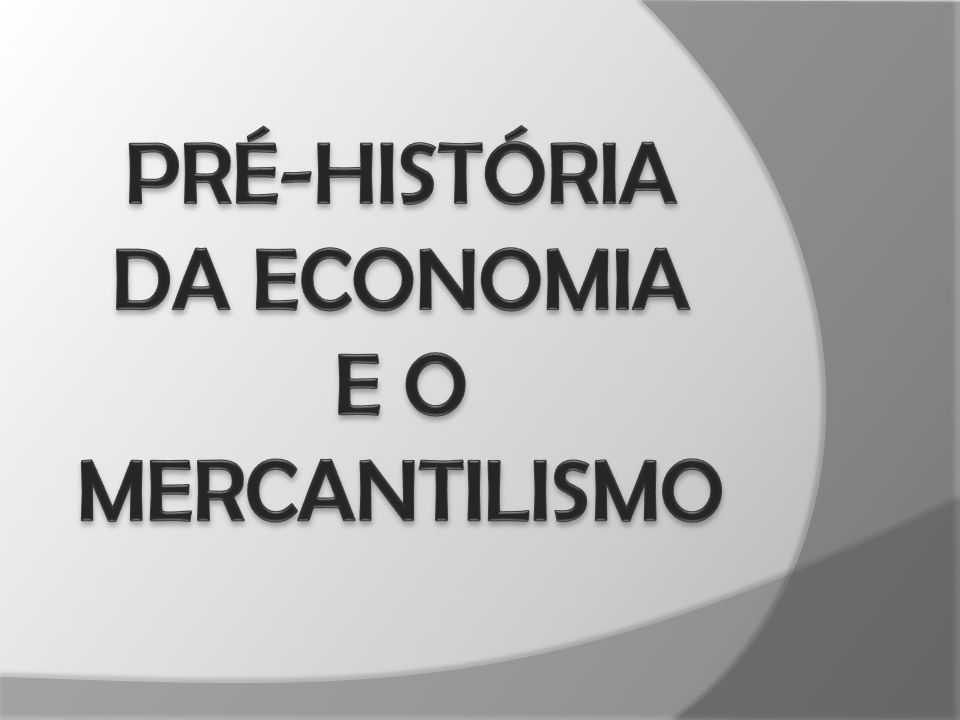 PRÉ-HISTÓRIA DA ECONOMIA E O MERCANTILISMO