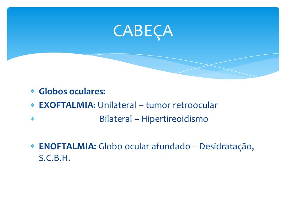CABEÇA Globos oculares: EXOFTALMIA: Unilateral – tumor retroocular