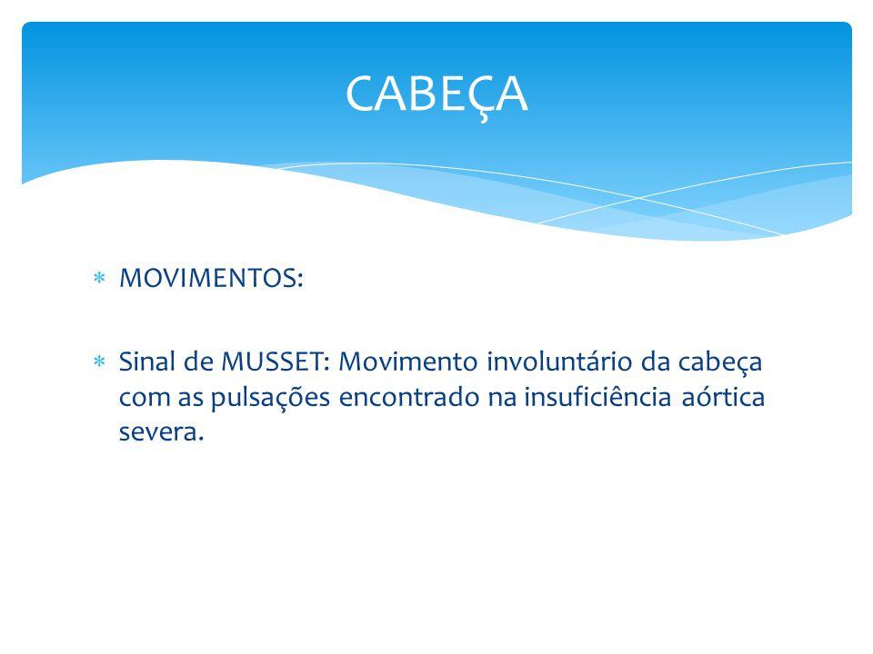 CABEÇA MOVIMENTOS: Sinal de MUSSET: Movimento involuntário da cabeça com as pulsações encontrado na insuficiência aórtica severa.