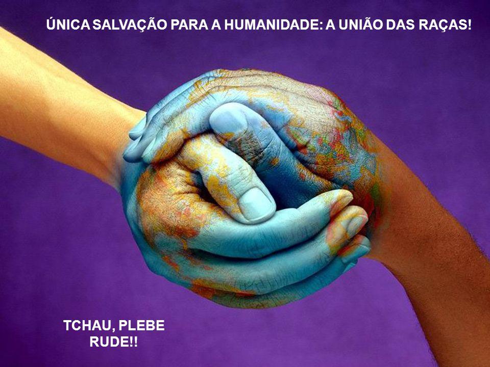 ÚNICA SALVAÇÃO PARA A HUMANIDADE: A UNIÃO DAS RAÇAS!