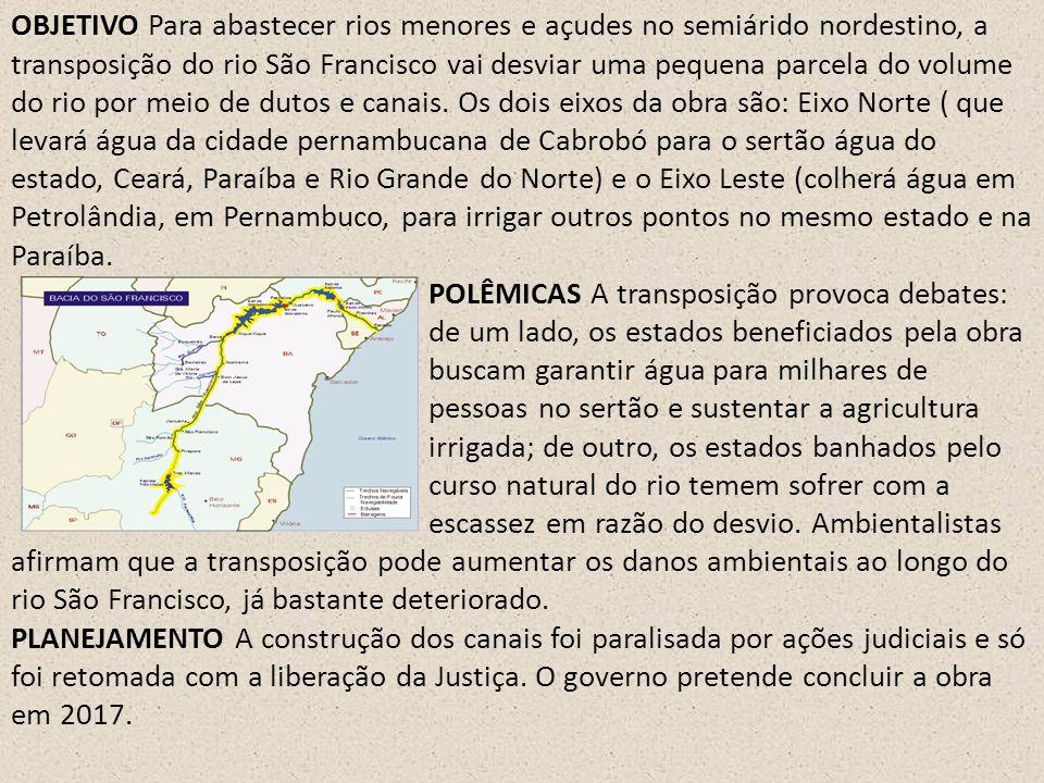 OBJETIVO Para abastecer rios menores e açudes no semiárido nordestino, a transposição do rio São Francisco vai desviar uma pequena parcela do volume do rio por meio de dutos e canais. Os dois eixos da obra são: Eixo Norte ( que levará água da cidade pernambucana de Cabrobó para o sertão água do estado, Ceará, Paraíba e Rio Grande do Norte) e o Eixo Leste (colherá água em Petrolândia, em Pernambuco, para irrigar outros pontos no mesmo estado e na Paraíba.