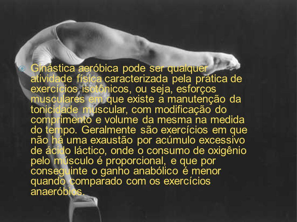 Ginástica aeróbica pode ser qualquer atividade física caracterizada pela prática de exercícios isotônicos, ou seja, esforços musculares em que existe a manutenção da tonicidade muscular, com modificação do comprimento e volume da mesma na medida do tempo.