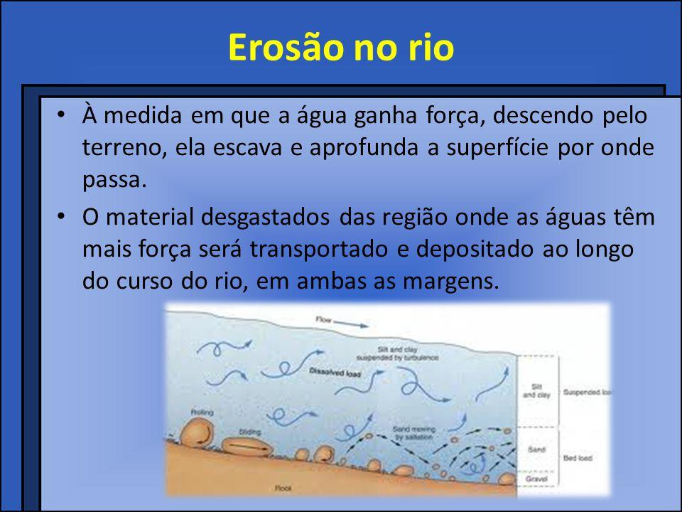 Erosão no rio À medida em que a água ganha força, descendo pelo terreno, ela escava e aprofunda a superfície por onde passa.