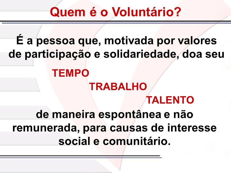 Quem é o Voluntário É a pessoa que, motivada por valores de participação e solidariedade, doa seu.