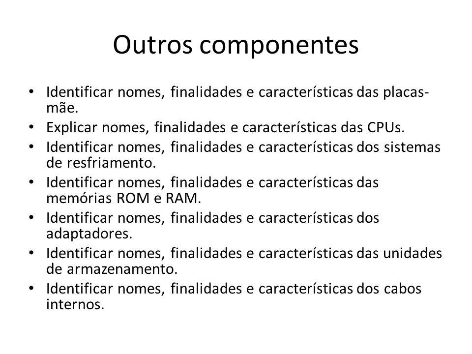 Outros componentes Identificar nomes, finalidades e características das placas-mãe. Explicar nomes, finalidades e características das CPUs.