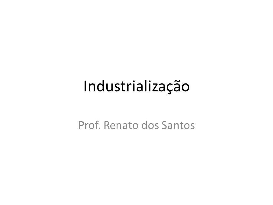 Industrialização Prof. Renato dos Santos