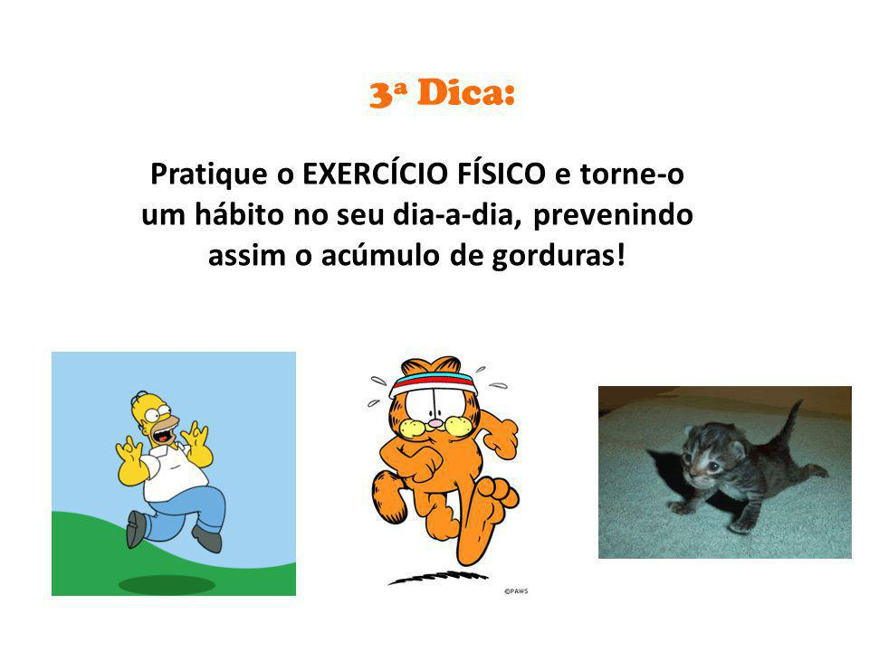 3ª Dica: Pratique o EXERCÍCIO FÍSICO e torne-o um hábito no seu dia-a-dia, prevenindo assim o acúmulo de gorduras!