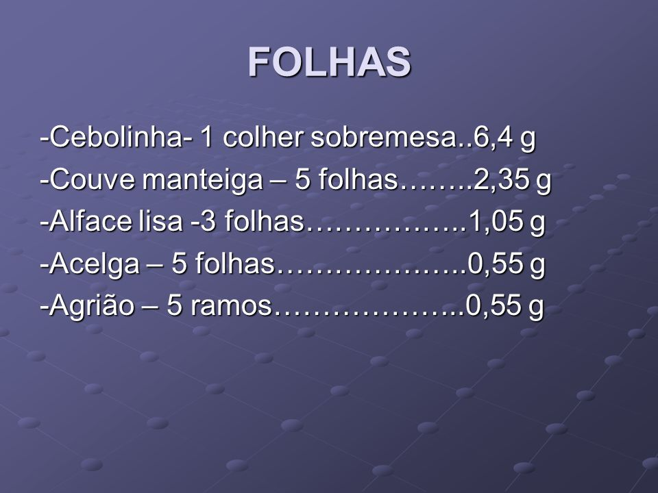 FOLHAS -Cebolinha- 1 colher sobremesa..6,4 g