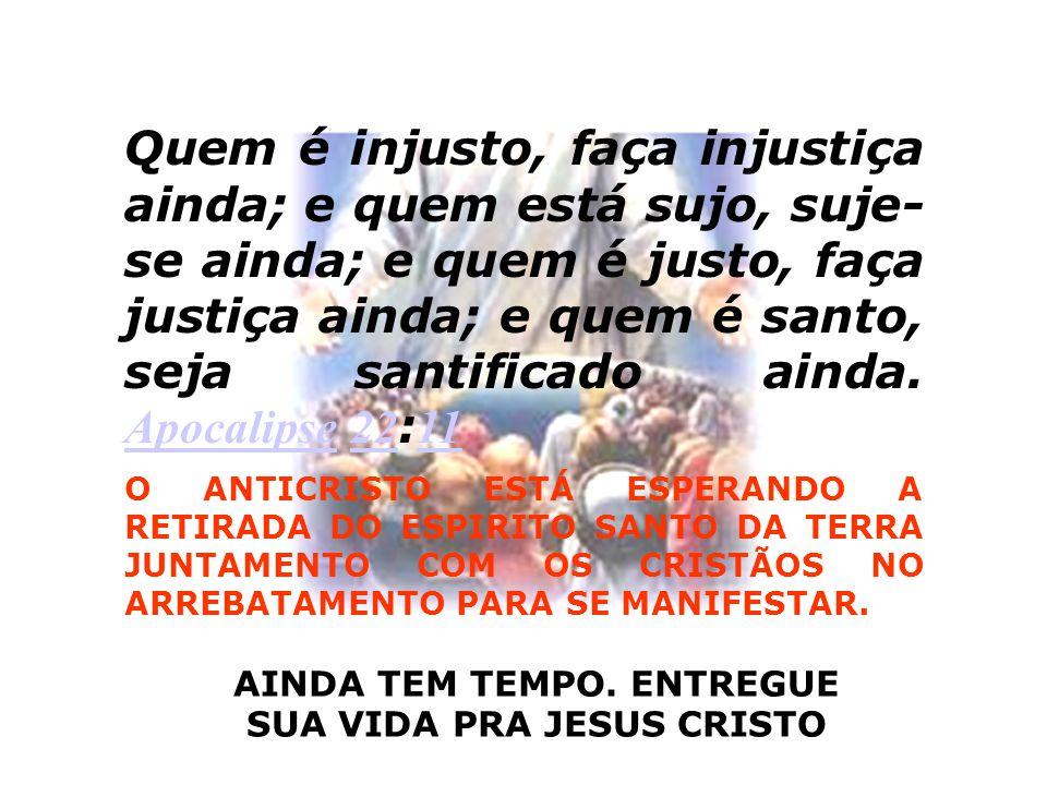 AINDA TEM TEMPO. ENTREGUE SUA VIDA PRA JESUS CRISTO