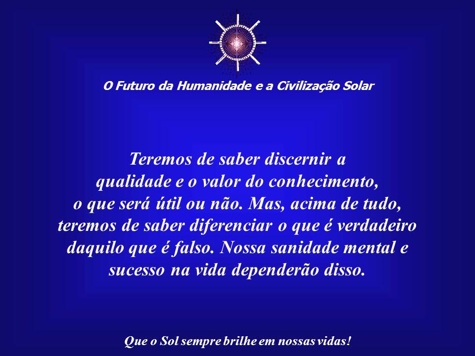 ☼ Teremos de saber discernir a qualidade e o valor do conhecimento,