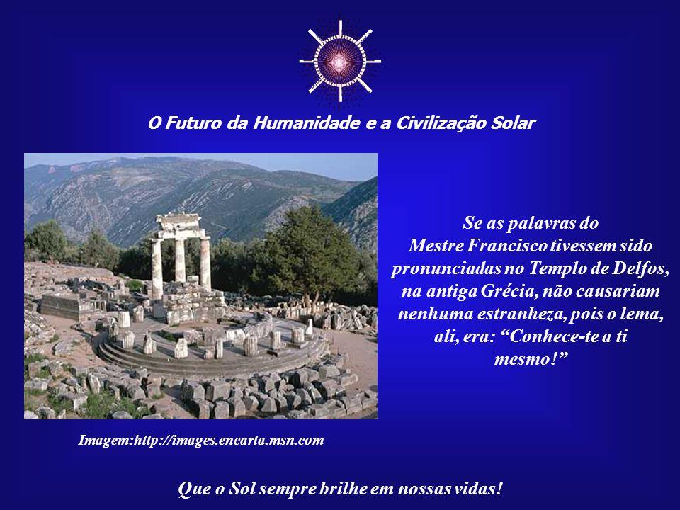 ☼ O Futuro da Humanidade e a Civilização Solar. Se as palavras do. Mestre Francisco tivessem sido pronunciadas no Templo de Delfos,