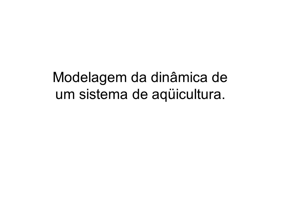 Modelagem da dinâmica de um sistema de aqüicultura.