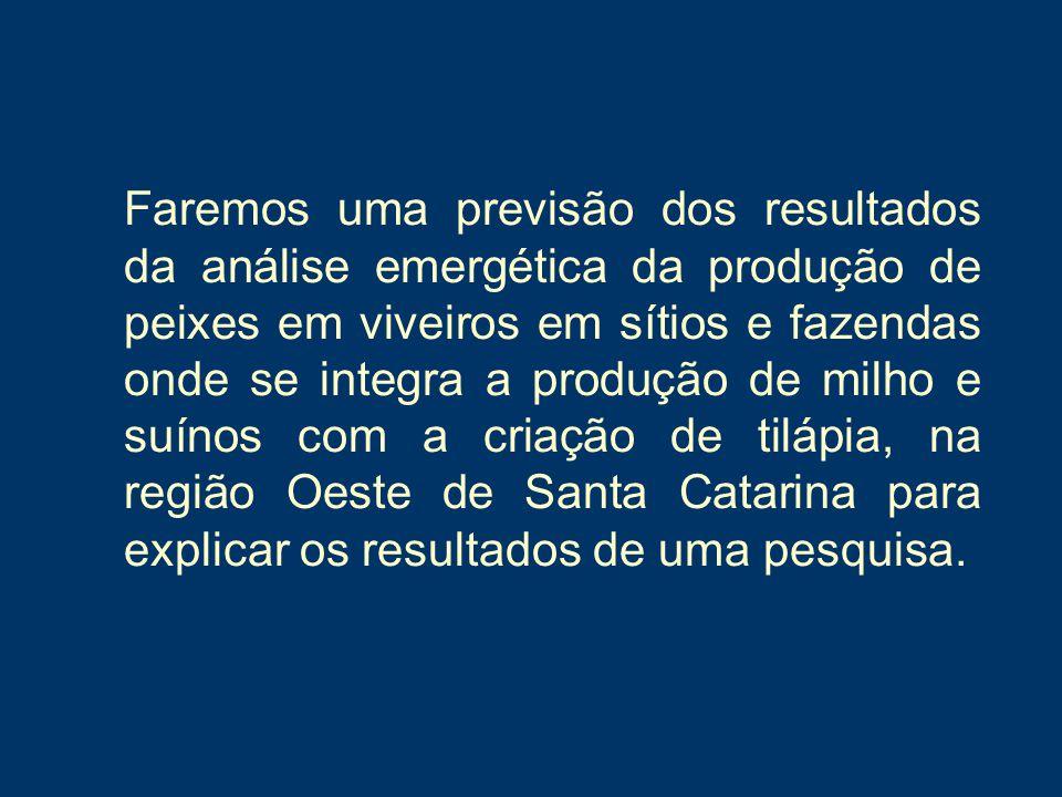 Faremos uma previsão dos resultados da análise emergética da produção de peixes em viveiros em sítios e fazendas onde se integra a produção de milho e suínos com a criação de tilápia, na região Oeste de Santa Catarina para explicar os resultados de uma pesquisa.