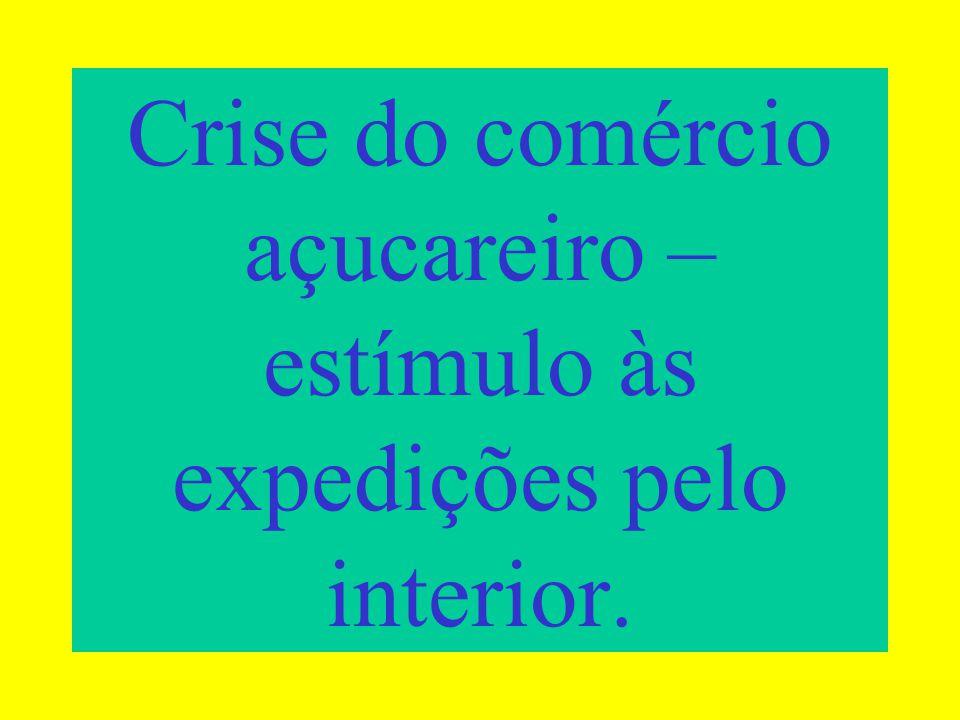 Crise do comércio açucareiro – estímulo às expedições pelo interior.