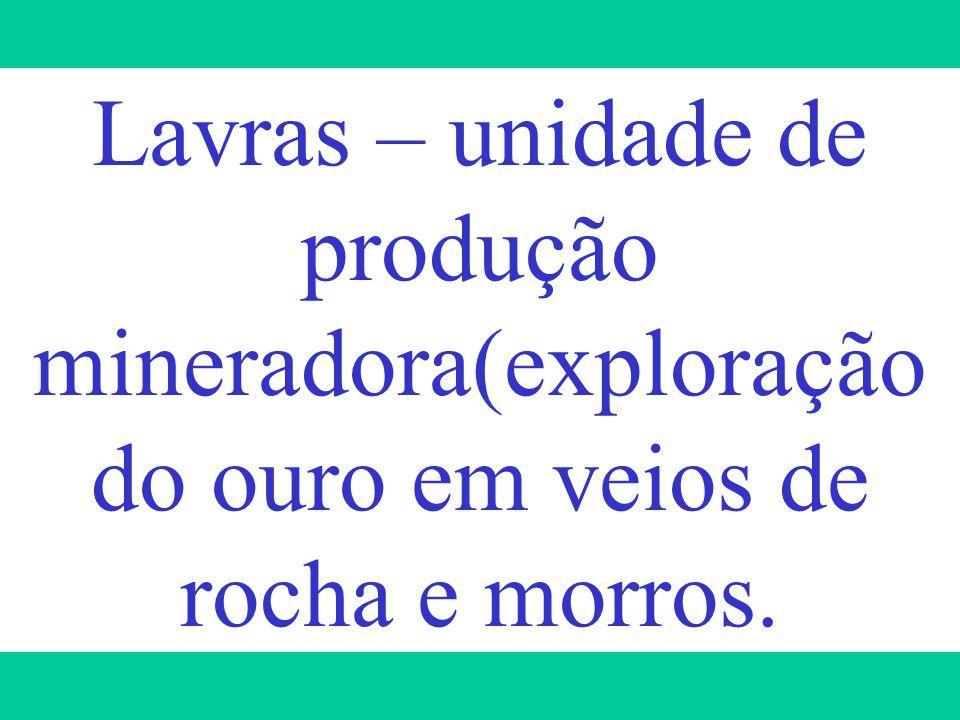 Lavras – unidade de produção mineradora(exploração do ouro em veios de rocha e morros.