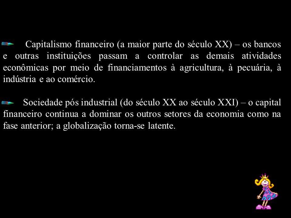 Capitalismo financeiro (a maior parte do século XX) – os bancos e outras instituições passam a controlar as demais atividades econômicas por meio de financiamentos à agricultura, à pecuária, à indústria e ao comércio.