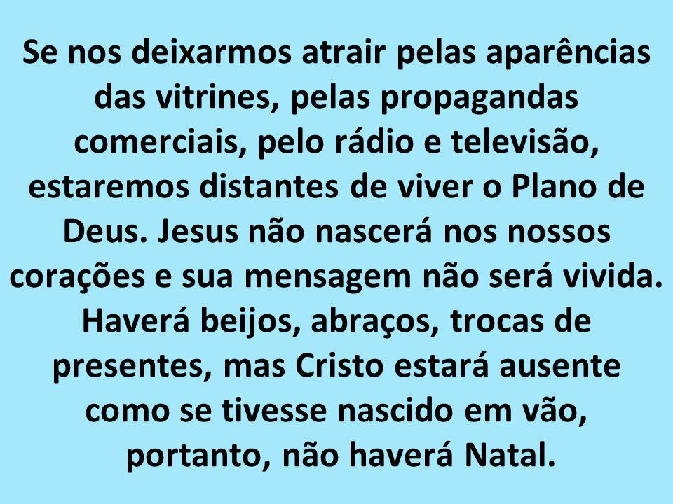 Se nos deixarmos atrair pelas aparências das vitrines, pelas propagandas comerciais, pelo rádio e televisão, estaremos distantes de viver o Plano de Deus.