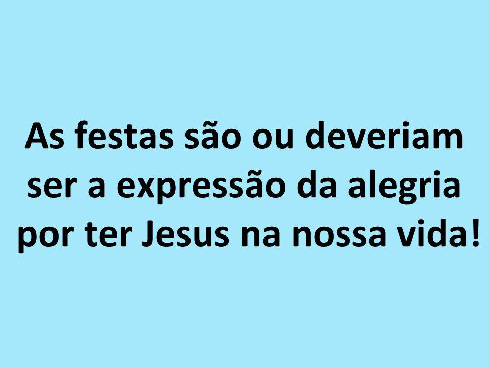 As festas são ou deveriam ser a expressão da alegria por ter Jesus na nossa vida!