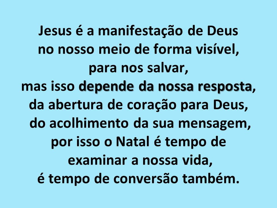 Jesus é a manifestação de Deus no nosso meio de forma visível, para nos salvar, mas isso depende da nossa resposta, da abertura de coração para Deus, do acolhimento da sua mensagem, por isso o Natal é tempo de examinar a nossa vida, é tempo de conversão também.