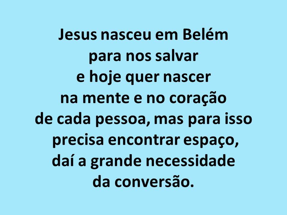 Jesus nasceu em Belém para nos salvar e hoje quer nascer na mente e no coração de cada pessoa, mas para isso precisa encontrar espaço, daí a grande necessidade da conversão.
