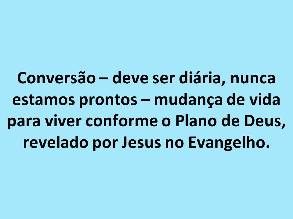 Conversão – deve ser diária, nunca estamos prontos – mudança de vida para viver conforme o Plano de Deus, revelado por Jesus no Evangelho.