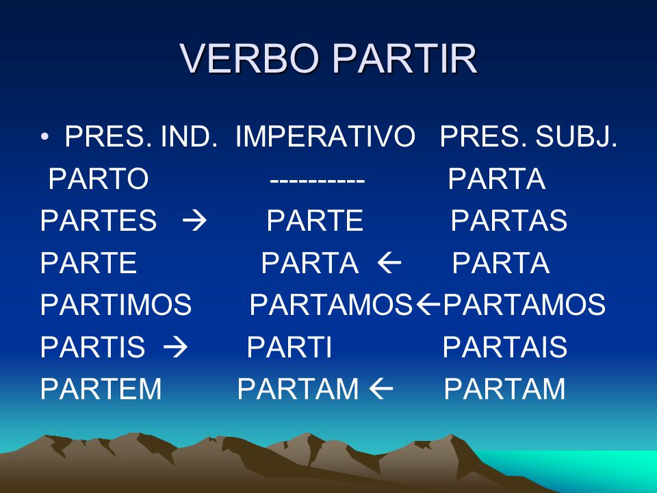 VERBO PARTIR PRES. IND. IMPERATIVO PRES. SUBJ. PARTO ---------- PARTA