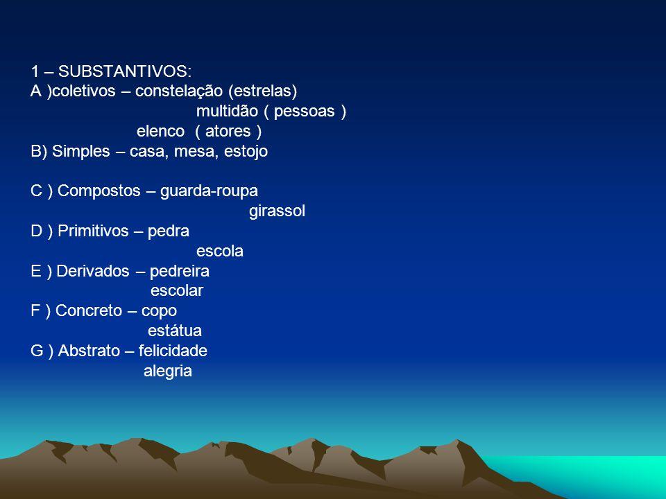 1 – SUBSTANTIVOS: A )coletivos – constelação (estrelas) multidão ( pessoas ) elenco ( atores ) B) Simples – casa, mesa, estojo.