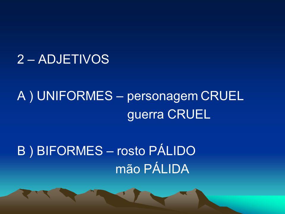 2 – ADJETIVOS A ) UNIFORMES – personagem CRUEL guerra CRUEL B ) BIFORMES – rosto PÁLIDO mão PÁLIDA