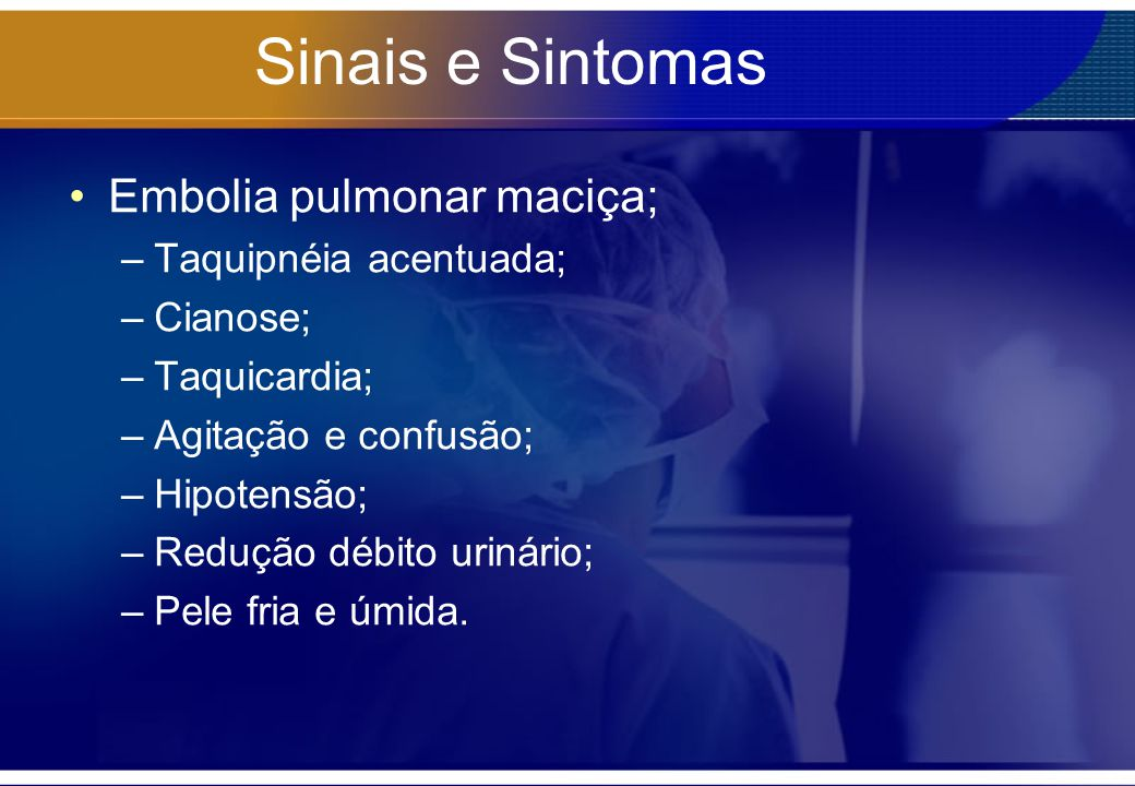 Sinais e Sintomas Embolia pulmonar maciça; Taquipnéia acentuada;
