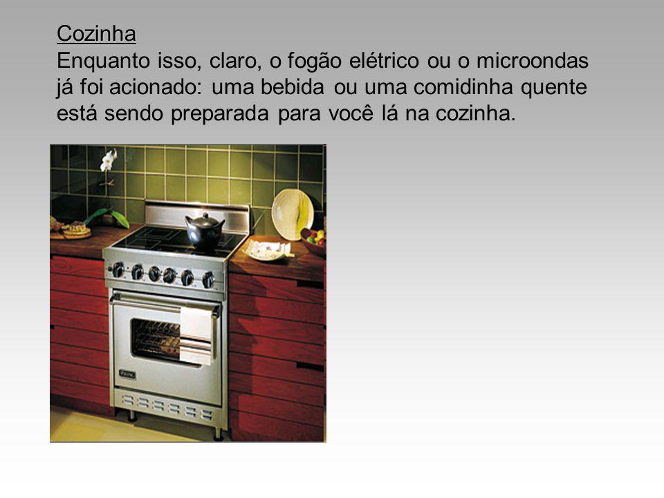 Cozinha Enquanto isso, claro, o fogão elétrico ou o microondas já foi acionado: uma bebida ou uma comidinha quente está sendo preparada para você lá na cozinha.