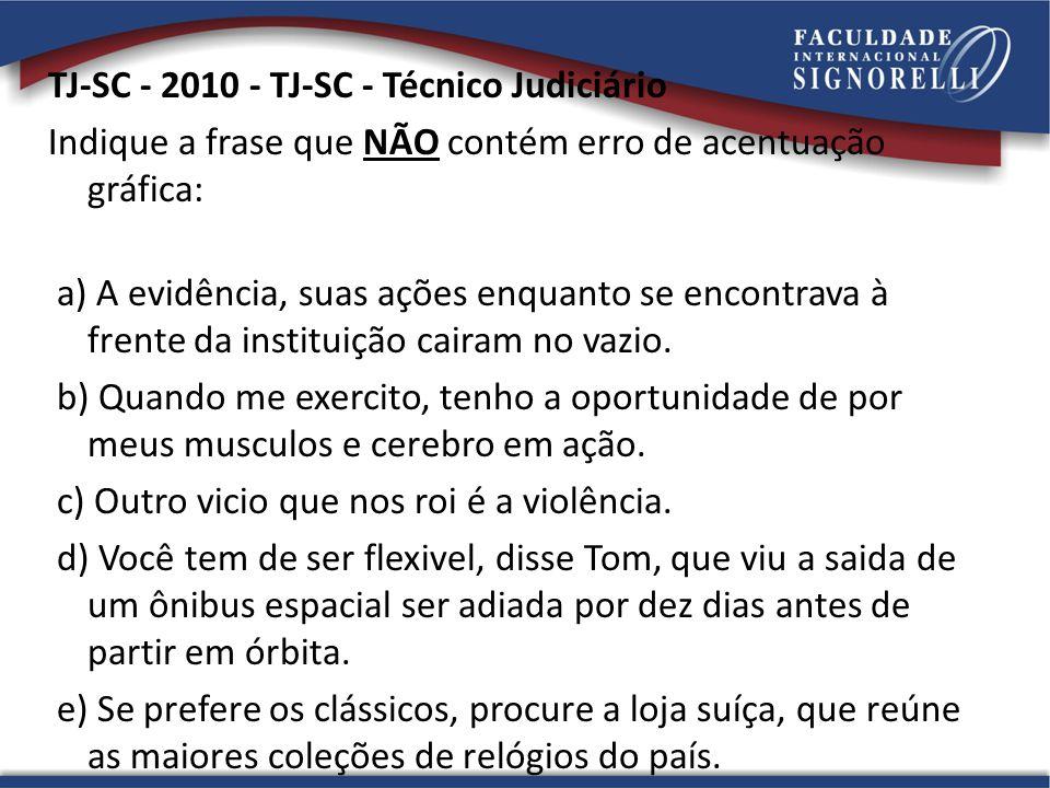 TJ-SC - 2010 - TJ-SC - Técnico Judiciário Indique a frase que NÃO contém erro de acentuação gráfica: a) A evidência, suas ações enquanto se encontrava à frente da instituição cairam no vazio.