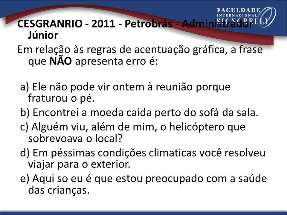 CESGRANRIO - 2011 - Petrobrás - Administrador Júnior Em relação às regras de acentuação gráfica, a frase que NÃO apresenta erro é: a) Ele não pode vir ontem à reunião porque fraturou o pé.