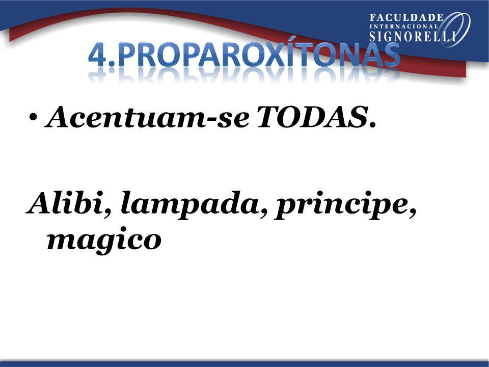4.Proparoxítonas Acentuam-se TODAS. Alibi, lampada, principe, magico