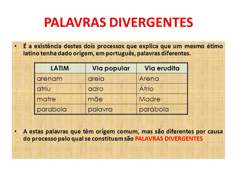 PALAVRAS DIVERGENTES É a existência destes dois processos que explica que um mesmo étimo latino tenha dado origem, em português, palavras diferentes.