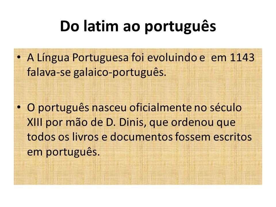 Do latim ao português A Língua Portuguesa foi evoluindo e em 1143 falava-se galaico-português.