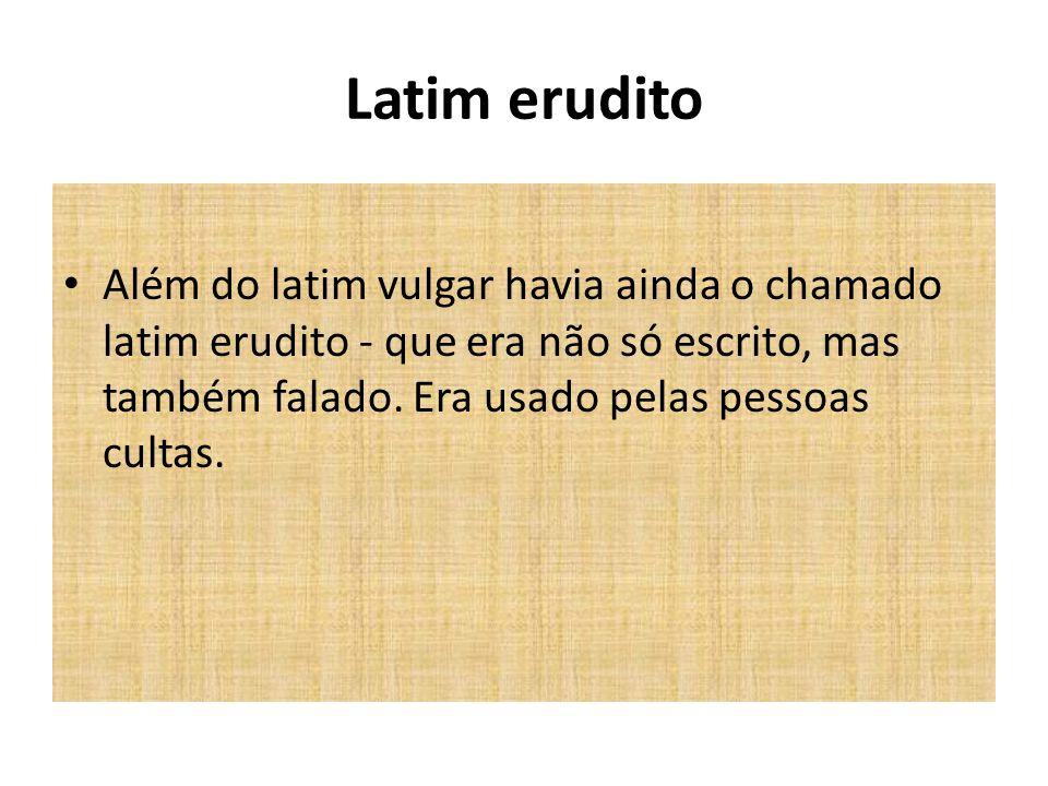 Latim erudito Além do latim vulgar havia ainda o chamado latim erudito - que era não só escrito, mas também falado.