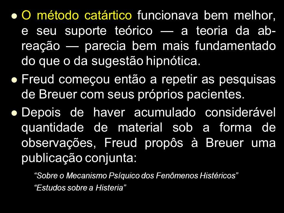 O método catártico funcionava bem melhor, e seu suporte teórico — a teoria da ab-reação — parecia bem mais fundamentado do que o da sugestão hipnótica.
