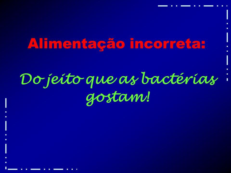 Alimentação incorreta: Do jeito que as bactérias gostam!