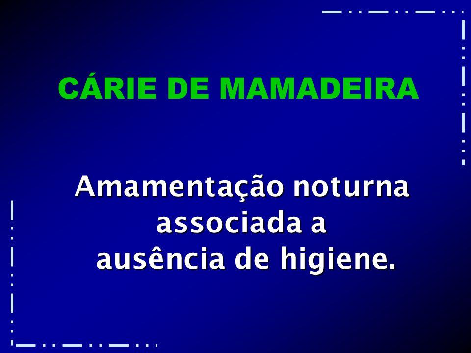 CÁRIE DE MAMADEIRA Amamentação noturna associada a ausência de higiene.