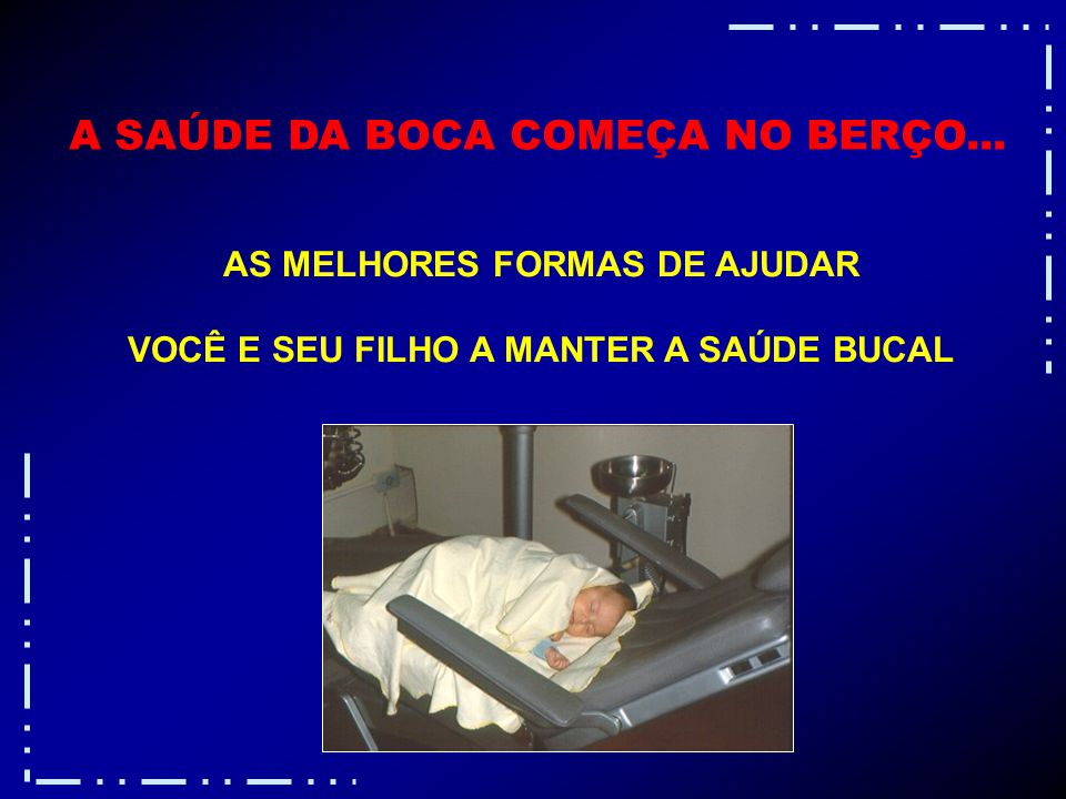 A SAÚDE DA BOCA COMEÇA NO BERÇO...