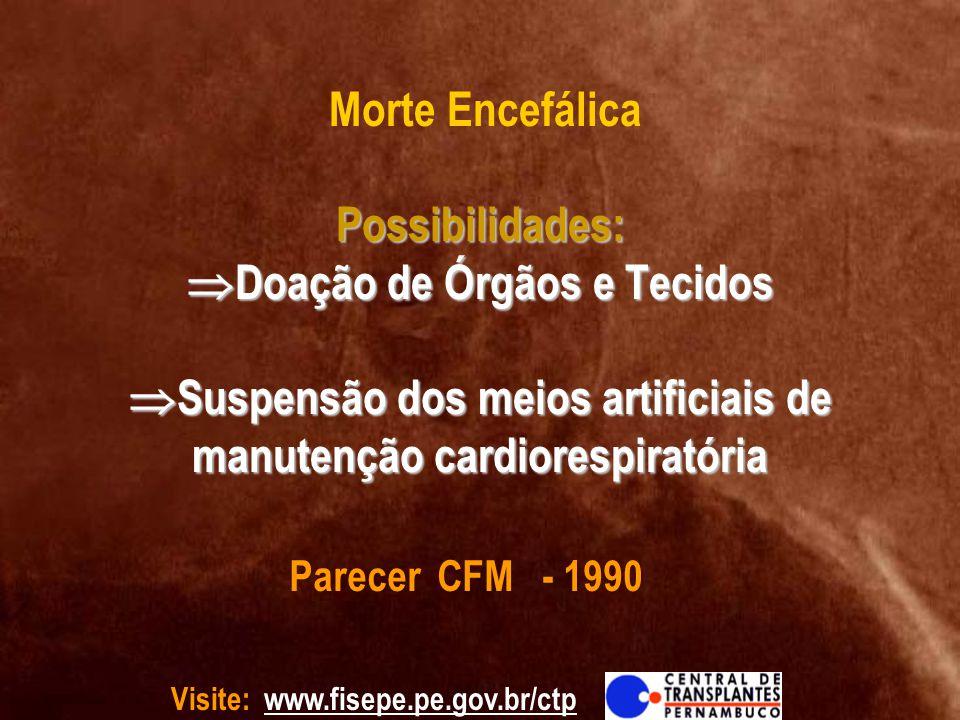 Morte Encefálica Possibilidades: Doação de Órgãos e Tecidos Suspensão dos meios artificiais de manutenção cardiorespiratória
