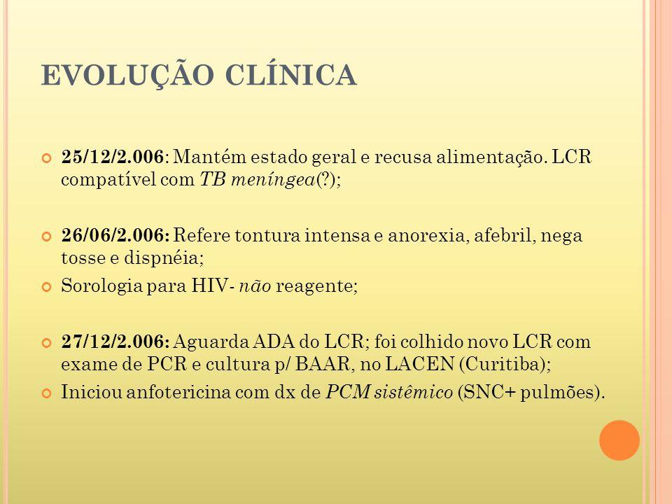 EVOLUÇÃO CLÍNICA 25/12/2.006: Mantém estado geral e recusa alimentação. LCR compatível com TB meníngea( );